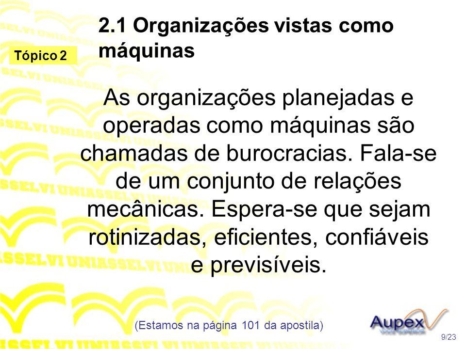 2.1 Organizações vistas como máquinas As organizações planejadas e operadas como máquinas são chamadas de burocracias. Fala-se de um conjunto de relaç