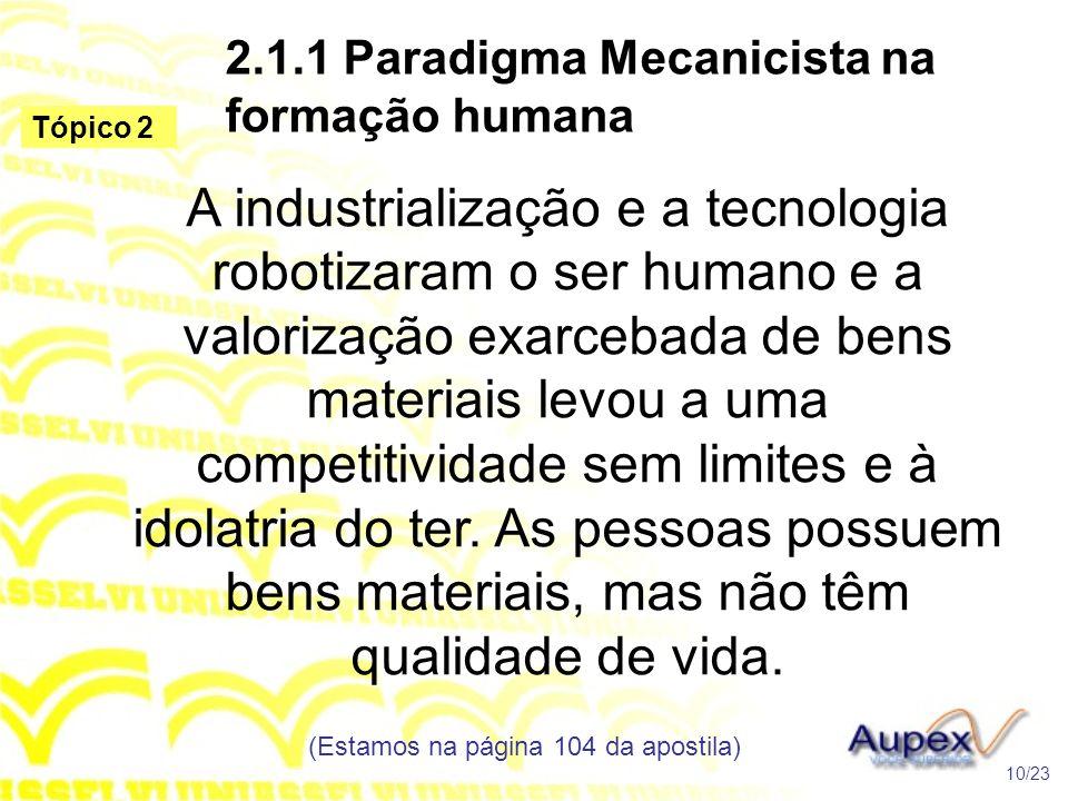 2.1.1 Paradigma Mecanicista na formação humana A industrialização e a tecnologia robotizaram o ser humano e a valorização exarcebada de bens materiais