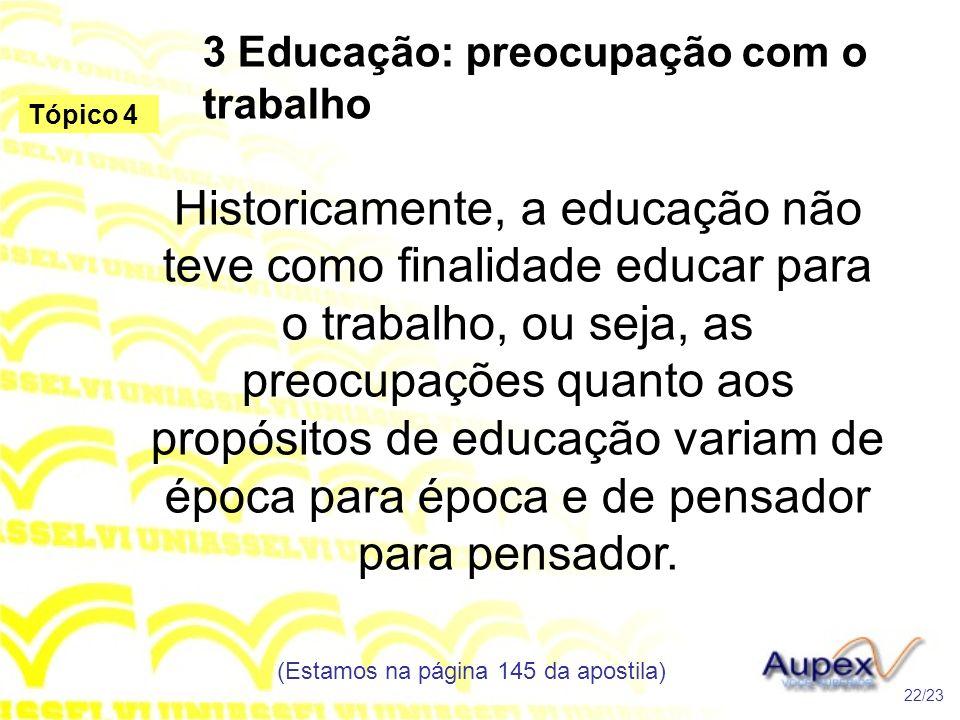 3 Educação: preocupação com o trabalho Historicamente, a educação não teve como finalidade educar para o trabalho, ou seja, as preocupações quanto aos