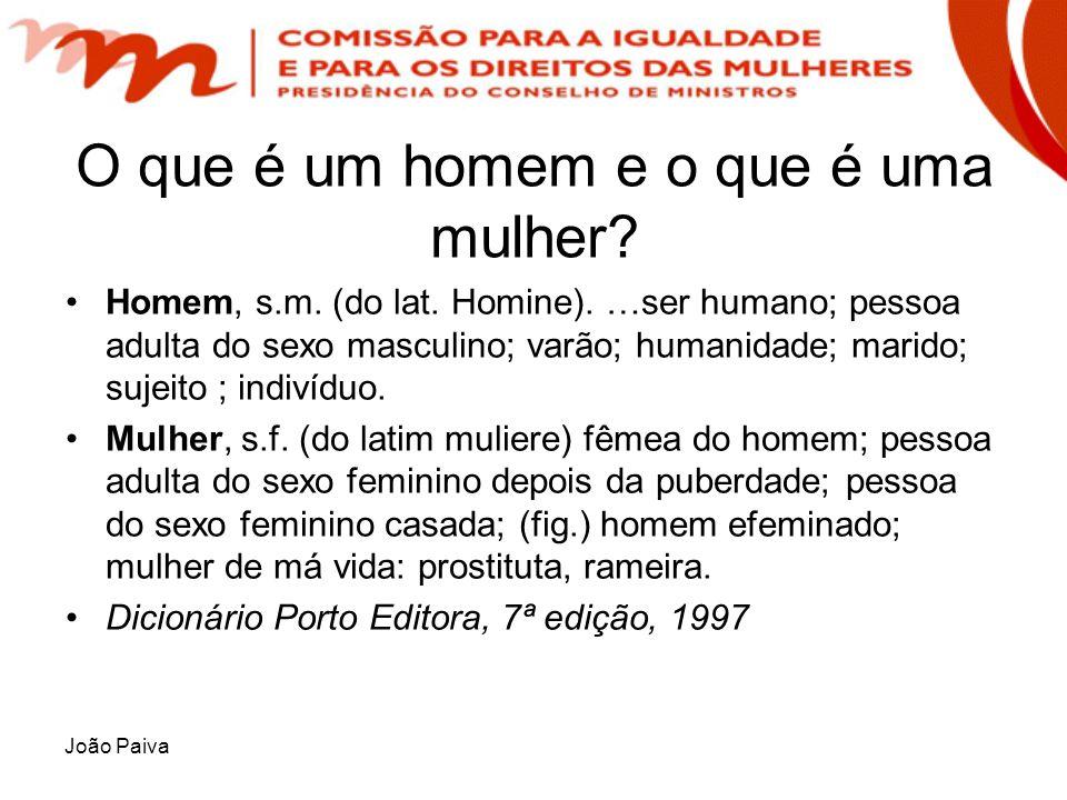 João Paiva O que é um homem e o que é uma mulher? Homem, s.m. (do lat. Homine). …ser humano; pessoa adulta do sexo masculino; varão; humanidade; marid