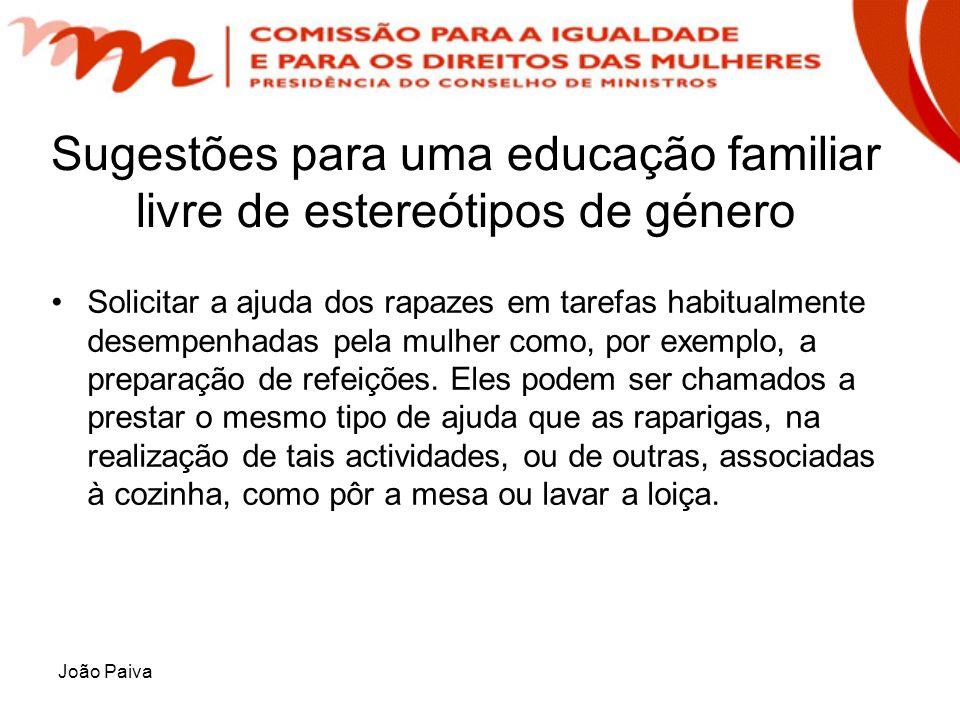 João Paiva Sugestões para uma educação familiar livre de estereótipos de género Solicitar a ajuda dos rapazes em tarefas habitualmente desempenhadas p