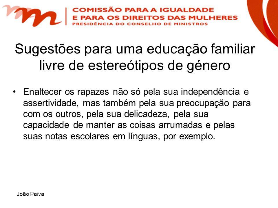 João Paiva Sugestões para uma educação familiar livre de estereótipos de género Enaltecer os rapazes não só pela sua independência e assertividade, ma