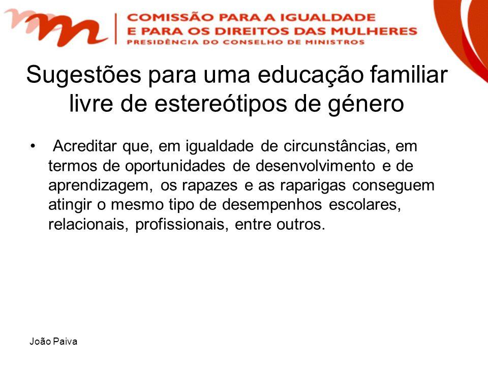 João Paiva Sugestões para uma educação familiar livre de estereótipos de género Acreditar que, em igualdade de circunstâncias, em termos de oportunida