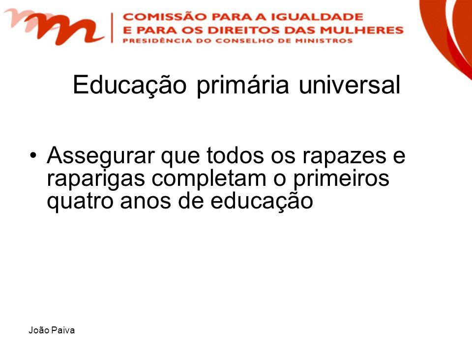 João Paiva Educação primária universal Assegurar que todos os rapazes e raparigas completam o primeiros quatro anos de educação