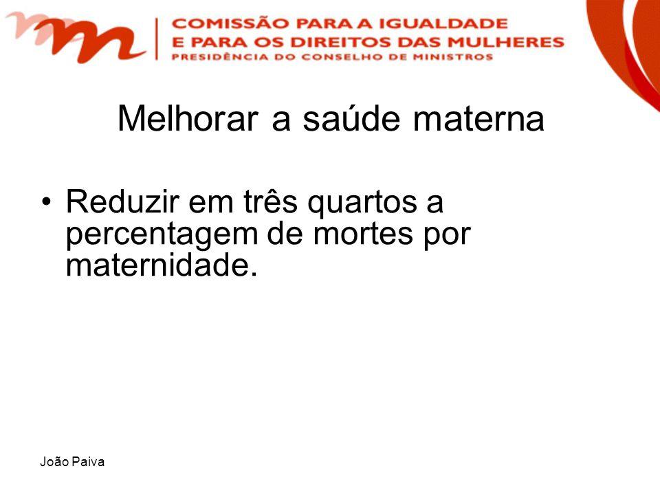 João Paiva Melhorar a saúde materna Reduzir em três quartos a percentagem de mortes por maternidade.