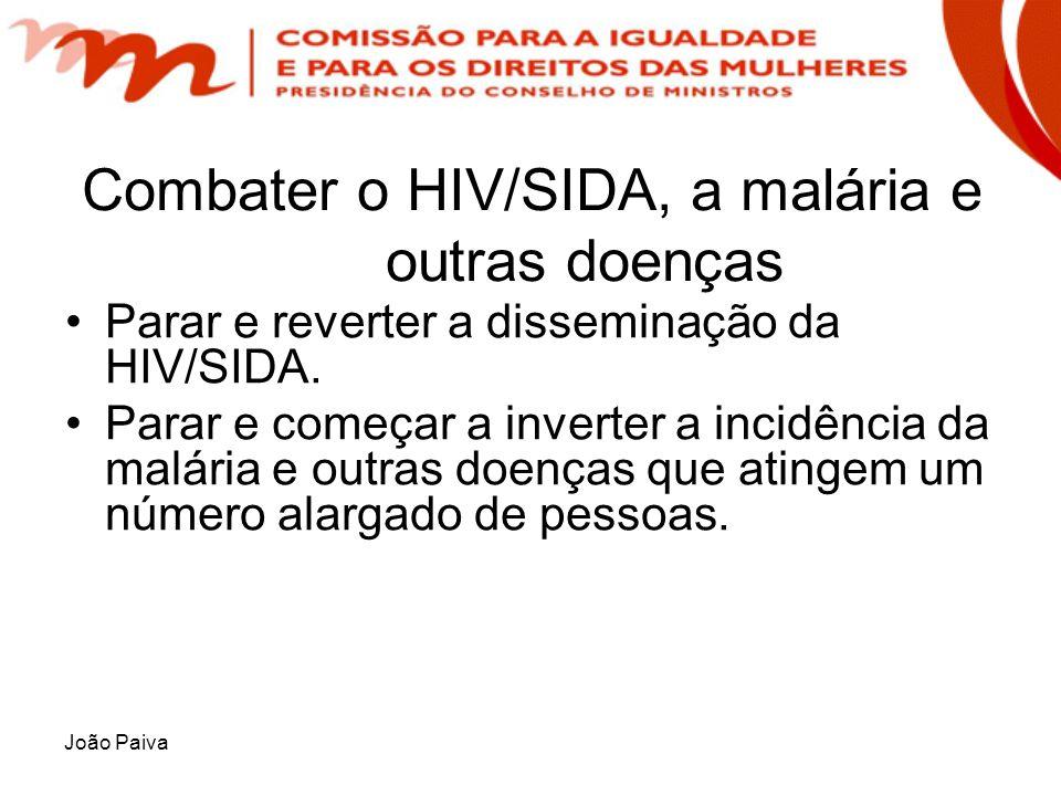 João Paiva Combater o HIV/SIDA, a malária e outras doenças Parar e reverter a disseminação da HIV/SIDA. Parar e começar a inverter a incidência da mal