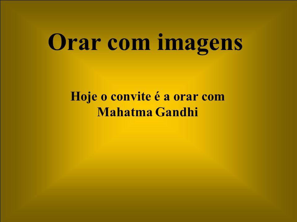 Orar com imagens Hoje o convite é a orar com Mahatma Gandhi