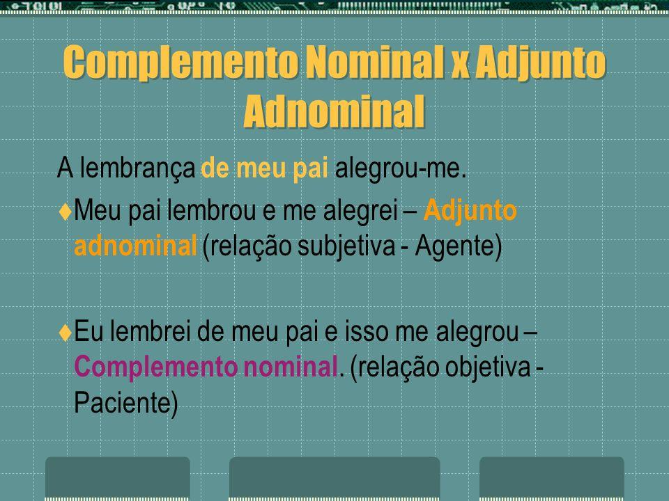 Complemento Nominal x Adjunto Adnominal A lembrança de meu pai alegrou-me. Meu pai lembrou e me alegrei – Adjunto adnominal (relação subjetiva - Agent