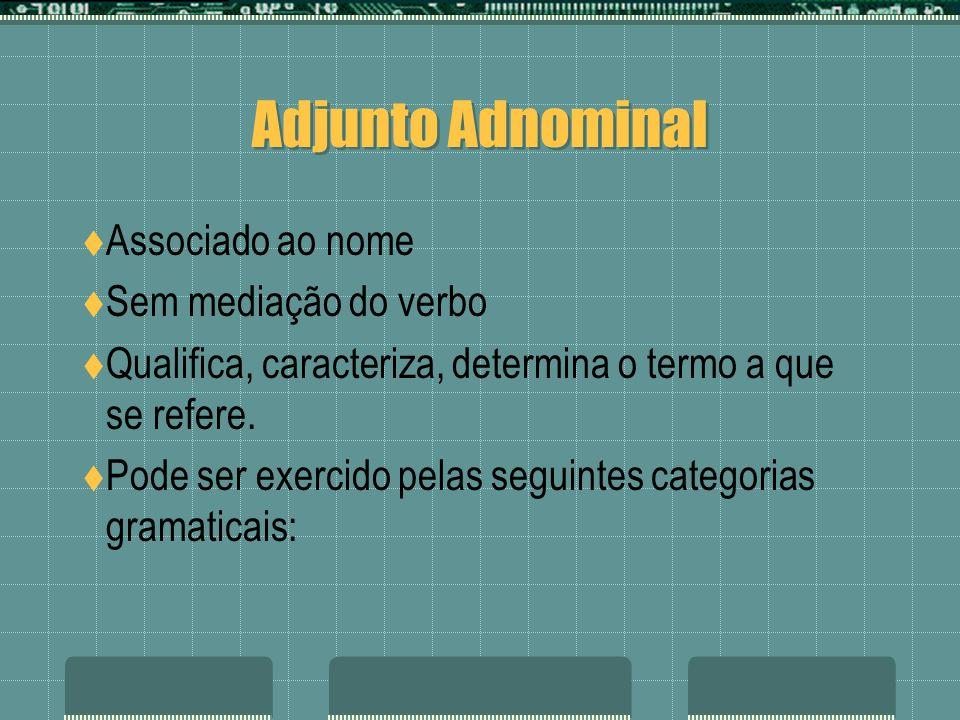 Adjunto Adnominal Associado ao nome Sem mediação do verbo Qualifica, caracteriza, determina o termo a que se refere. Pode ser exercido pelas seguintes