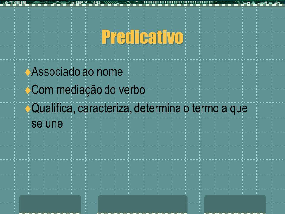 Predicativo Associado ao nome Com mediação do verbo Qualifica, caracteriza, determina o termo a que se une