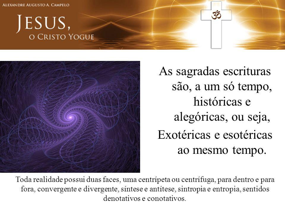 As sagradas escrituras são, a um só tempo, históricas e alegóricas, ou seja, Exotéricas e esotéricas ao mesmo tempo. Toda realidade possui duas faces,