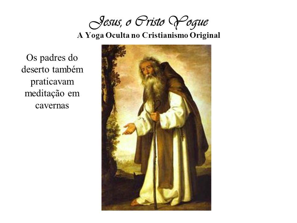 Jesus, o Cristo Yogue A Yoga Oculta no Cristianismo Original Os padres do deserto também praticavam meditação em cavernas