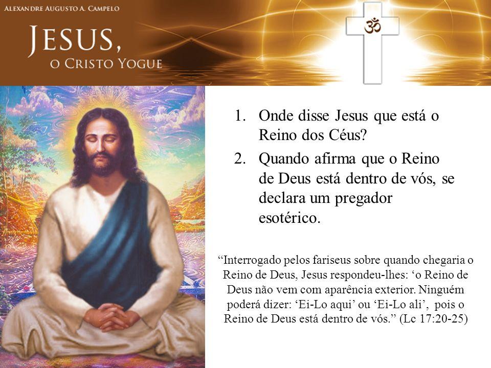 1.Onde disse Jesus que está o Reino dos Céus? 2.Quando afirma que o Reino de Deus está dentro de vós, se declara um pregador esotérico. Interrogado pe