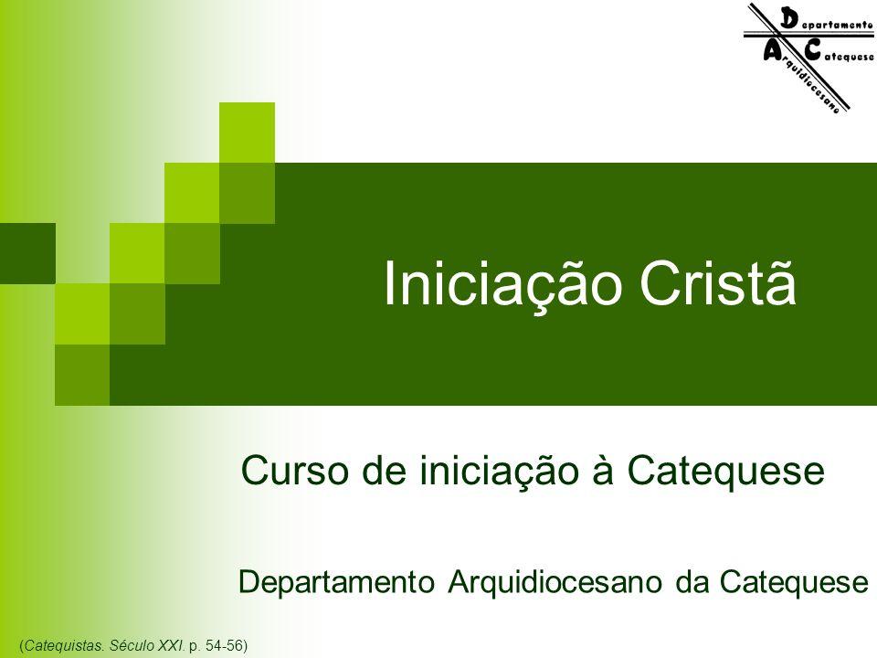 Iniciação Cristã Departamento Arquidiocesano da Catequese Curso de iniciação à Catequese (Catequistas. Século XXI. p. 54-56)