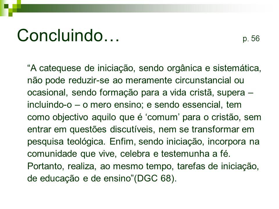 Concluindo… p. 56 A catequese de iniciação, sendo orgânica e sistemática, não pode reduzir-se ao meramente circunstancial ou ocasional, sendo formação