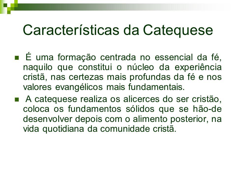 Características da Catequese É uma formação centrada no essencial da fé, naquilo que constitui o núcleo da experiência cristã, nas certezas mais profu