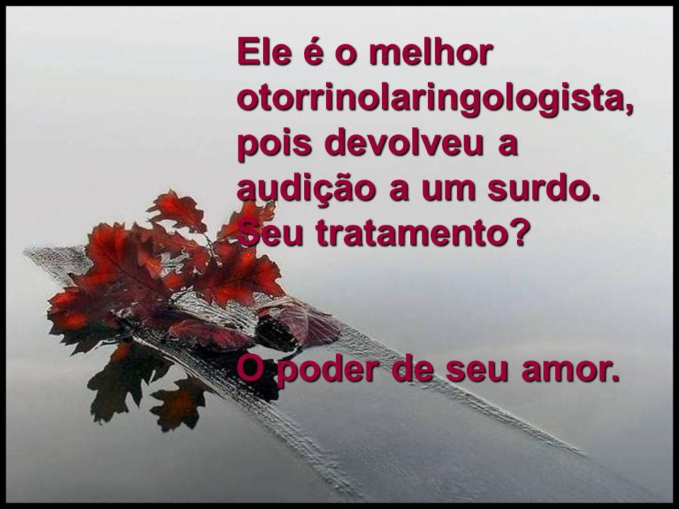 Ele é o melhor otorrinolaringologista, pois devolveu a audição a um surdo. Seu tratamento? O poder de seu amor.