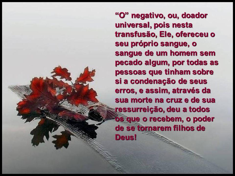 O negativo, ou, doador universal, pois nesta transfusão, Ele, ofereceu o seu próprio sangue, o sangue de um homem sem pecado algum, por todas as pesso