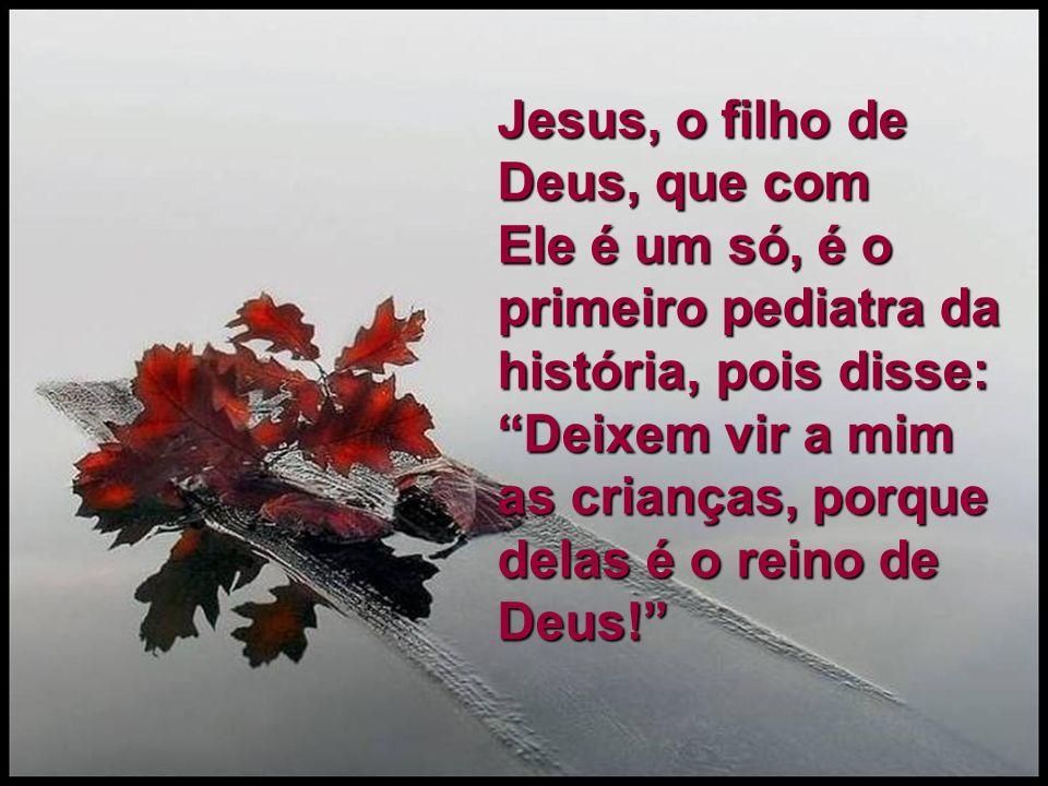 Jesus, o filho de Deus, que com Ele é um só, é o primeiro pediatra da história, pois disse: Deixem vir a mim as crianças, porque delas é o reino de Deus!