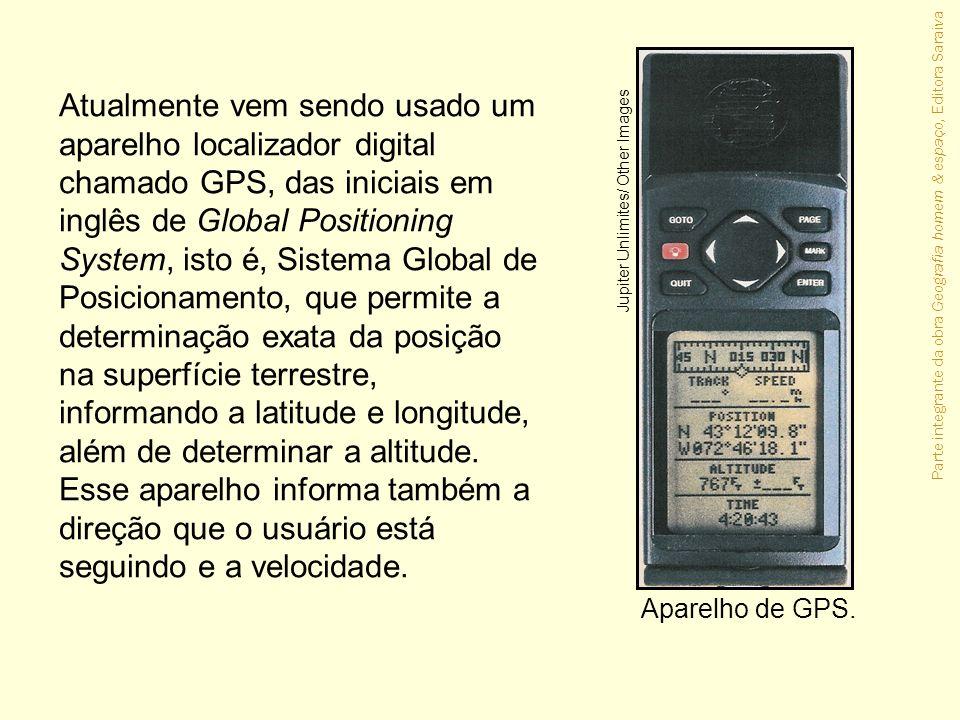 Parte integrante da obra Geografia homem & espaço, Editora Saraiva Atualmente vem sendo usado um aparelho localizador digital chamado GPS, das iniciai
