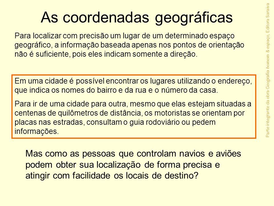 Parte integrante da obra Geografia homem & espaço, Editora Saraiva As coordenadas geográficas Para localizar com precisão um lugar de um determinado e