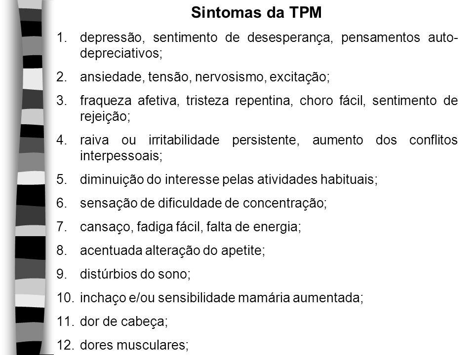 Sintomas da TPM 1.depressão, sentimento de desesperança, pensamentos auto- depreciativos; 2.ansiedade, tensão, nervosismo, excitação; 3.fraqueza afeti