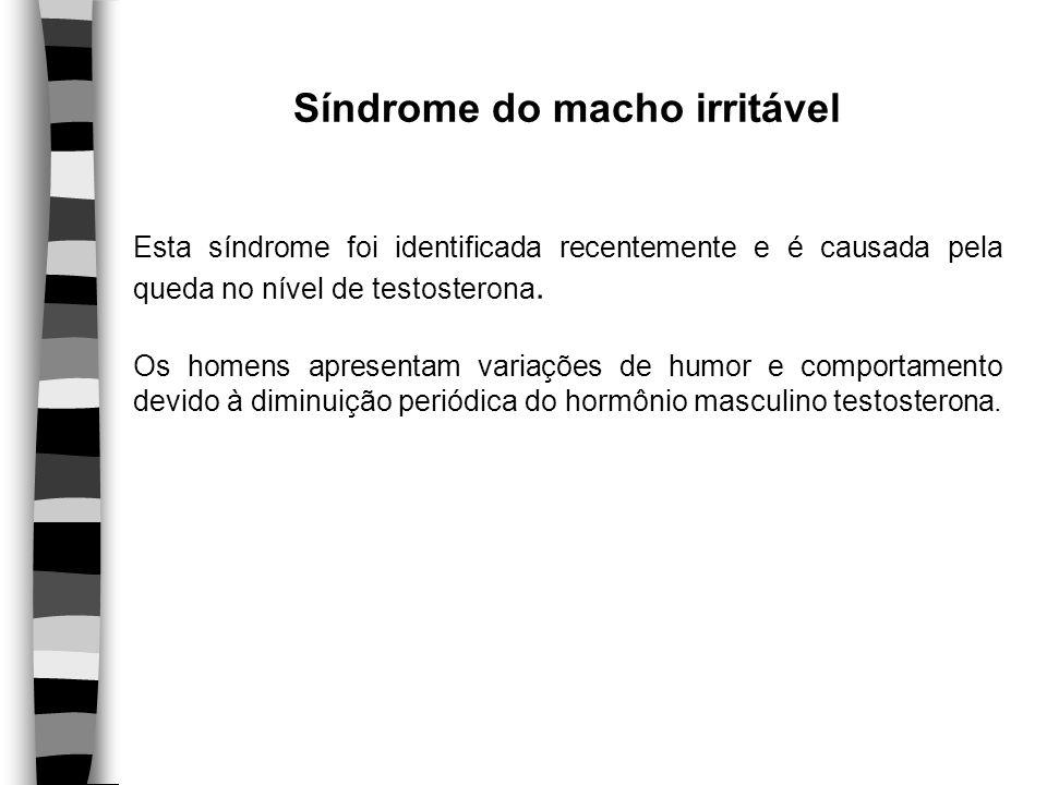 Síndrome do macho irritável Esta síndrome foi identificada recentemente e é causada pela queda no nível de testosterona. Os homens apresentam variaçõe