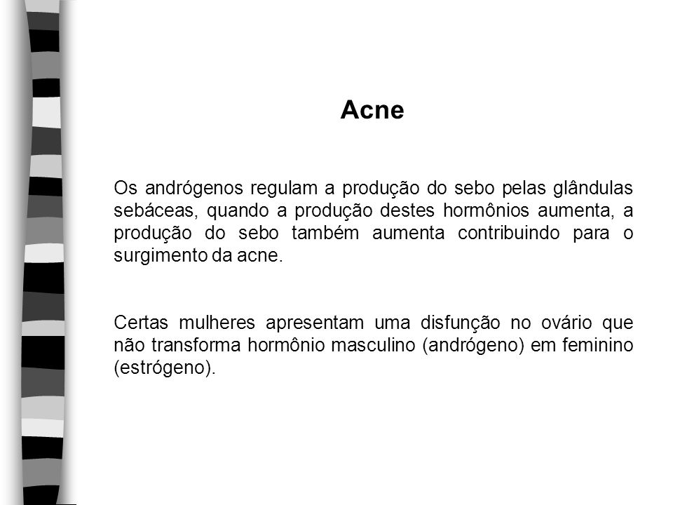 Acne Os andrógenos regulam a produção do sebo pelas glândulas sebáceas, quando a produção destes hormônios aumenta, a produção do sebo também aumenta