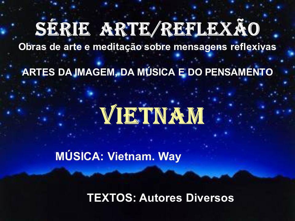 SÉRIE ARTE/REFLEXÃO Obras de arte e meditação sobre mensagens reflexivas ARTES DA IMAGEM, DA MÚSICA E DO PENSAMENTO VIETNAM MÚSICA: Vietnam.