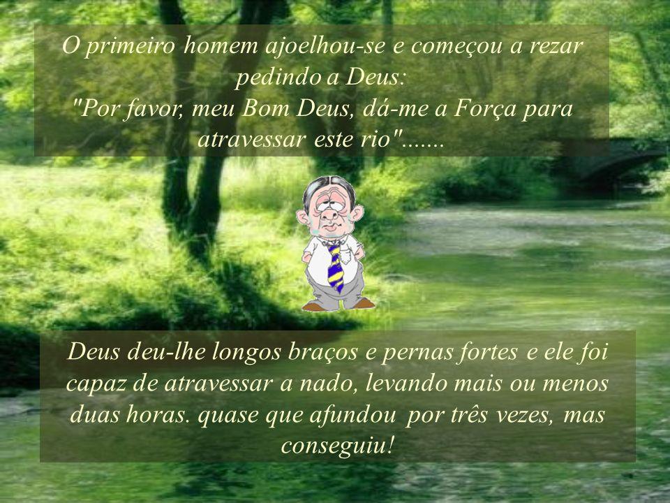 O primeiro homem ajoelhou-se e começou a rezar pedindo a Deus: Por favor, meu Bom Deus, dá-me a Força para atravessar este rio .......