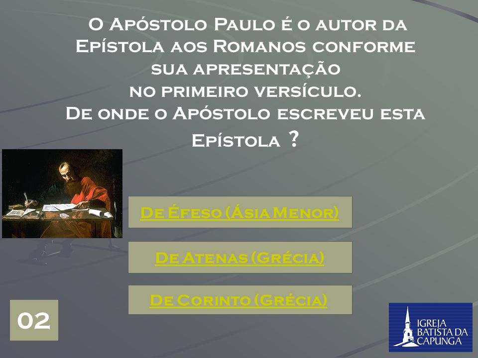 Início do Jogo Quem foi o autor do Livro do Novo Testamento conhecido por Epístola aos ROMANOS ? O Apóstolo Paulo O Apóstolo Pedro Lucas, o médico ama