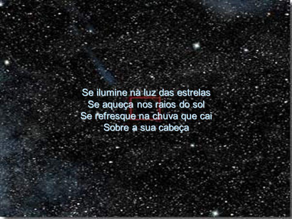 Se ilumine na luz das estrelas Se aqueça nos raios do sol Se refresque na chuva que cai Sobre a sua cabeça Agradeça e respire no ar Se concentre diant