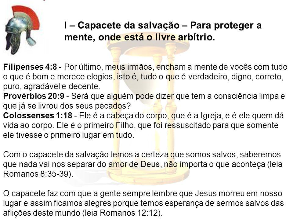 I – Capacete da salvação – Para proteger a mente, onde está o livre arbítrio. Filipenses 4:8 - Por último, meus irmãos, encham a mente de vocês com tu