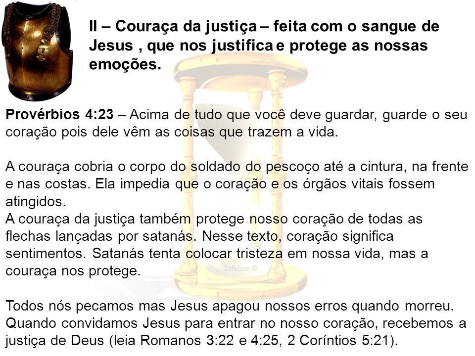 II – Couraça da justiça – feita com o sangue de Jesus, que nos justifica e protege as nossas emoções. Provérbios 4:23 – Acima de tudo que você deve gu