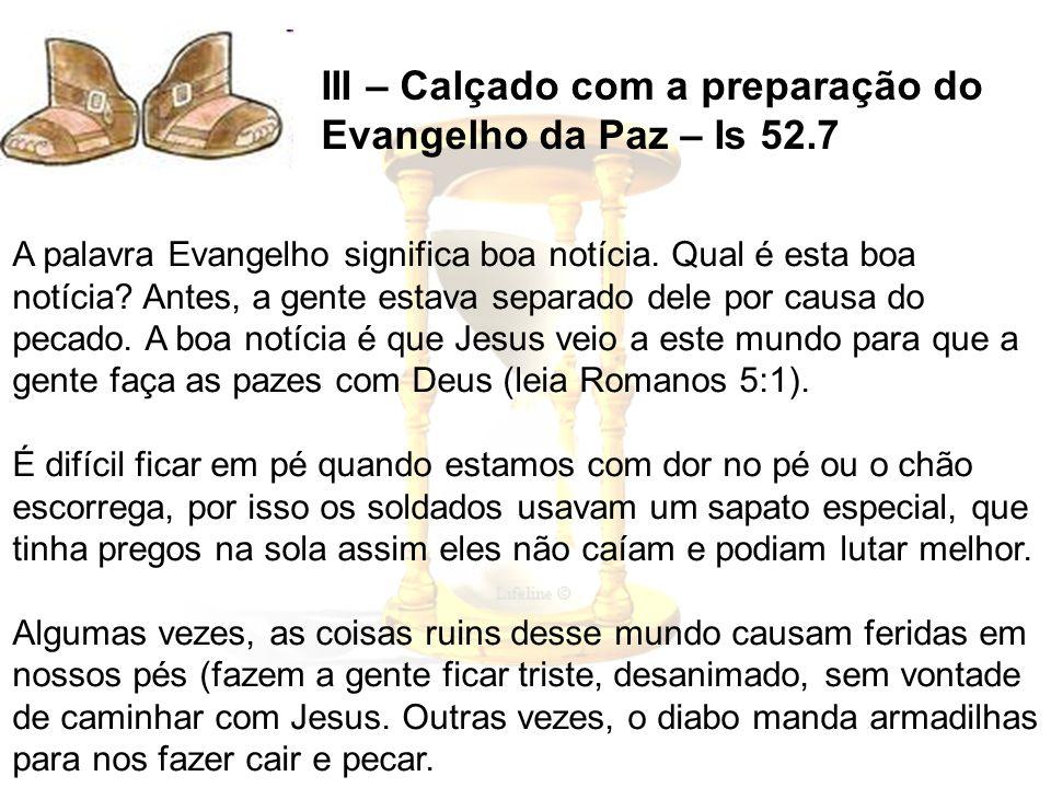 III – Calçado com a preparação do Evangelho da Paz – Is 52.7 A palavra Evangelho significa boa notícia. Qual é esta boa notícia? Antes, a gente estava