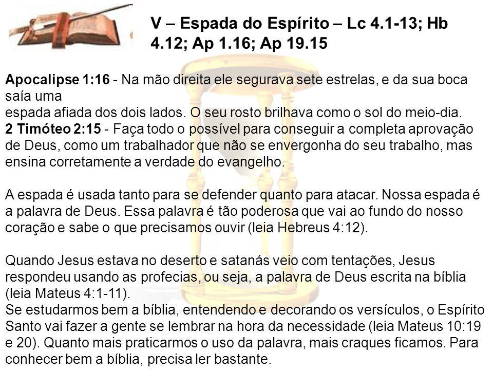 V – Espada do Espírito – Lc 4.1-13; Hb 4.12; Ap 1.16; Ap 19.15 Apocalipse 1:16 - Na mão direita ele segurava sete estrelas, e da sua boca saía uma esp