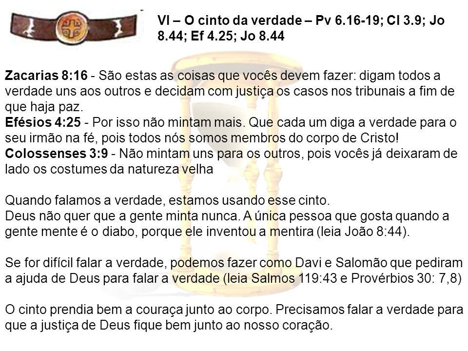 VI – O cinto da verdade – Pv 6.16-19; Cl 3.9; Jo 8.44; Ef 4.25; Jo 8.44 Zacarias 8:16 - São estas as coisas que vocês devem fazer: digam todos a verda
