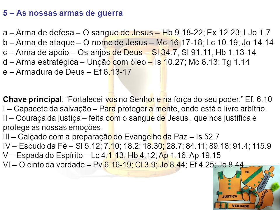 5 – As nossas armas de guerra a – Arma de defesa – O sangue de Jesus – Hb 9.18-22; Ex 12.23; I Jo 1.7 b – Arma de ataque – O nome de Jesus – Mc 16.17-