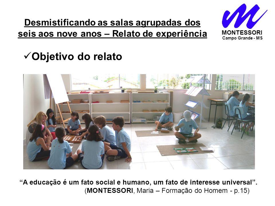 Desmistificando as salas agrupadas dos seis aos nove anos – Relato de experiência MONTESSORI Campo Grande - MS Objetivo do relato A educação é um fato