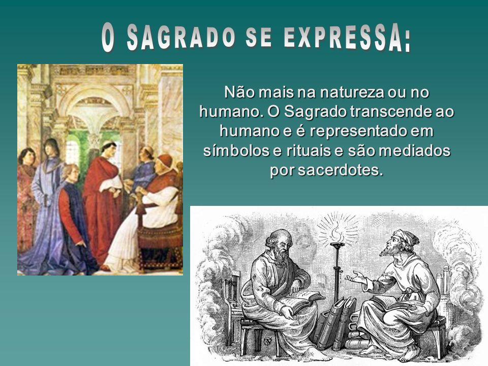Não mais na natureza ou no humano. O Sagrado transcende ao humano e é representado em símbolos e rituais e são mediados por sacerdotes.