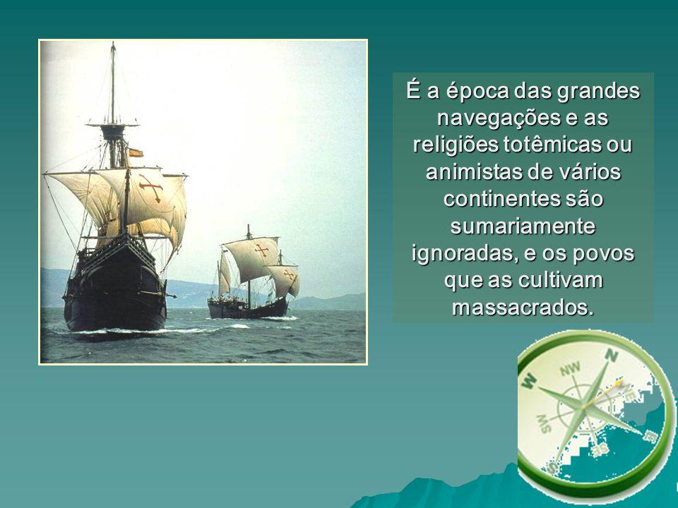 É a época das grandes navegações e as religiões totêmicas ou animistas de vários continentes são sumariamente ignoradas, e os povos que as cultivam ma