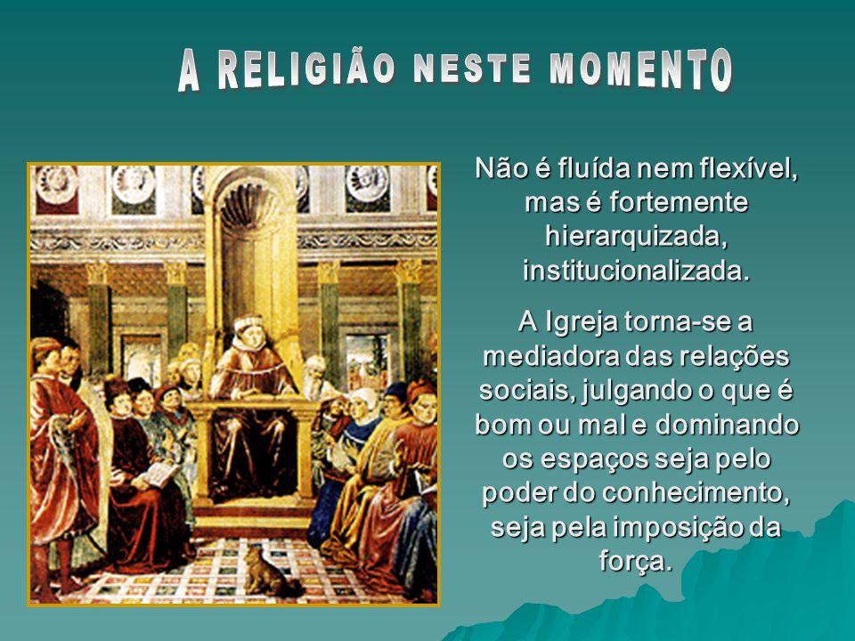 Não é fluída nem flexível, mas é fortemente hierarquizada, institucionalizada. A Igreja torna-se a mediadora das relações sociais, julgando o que é bo