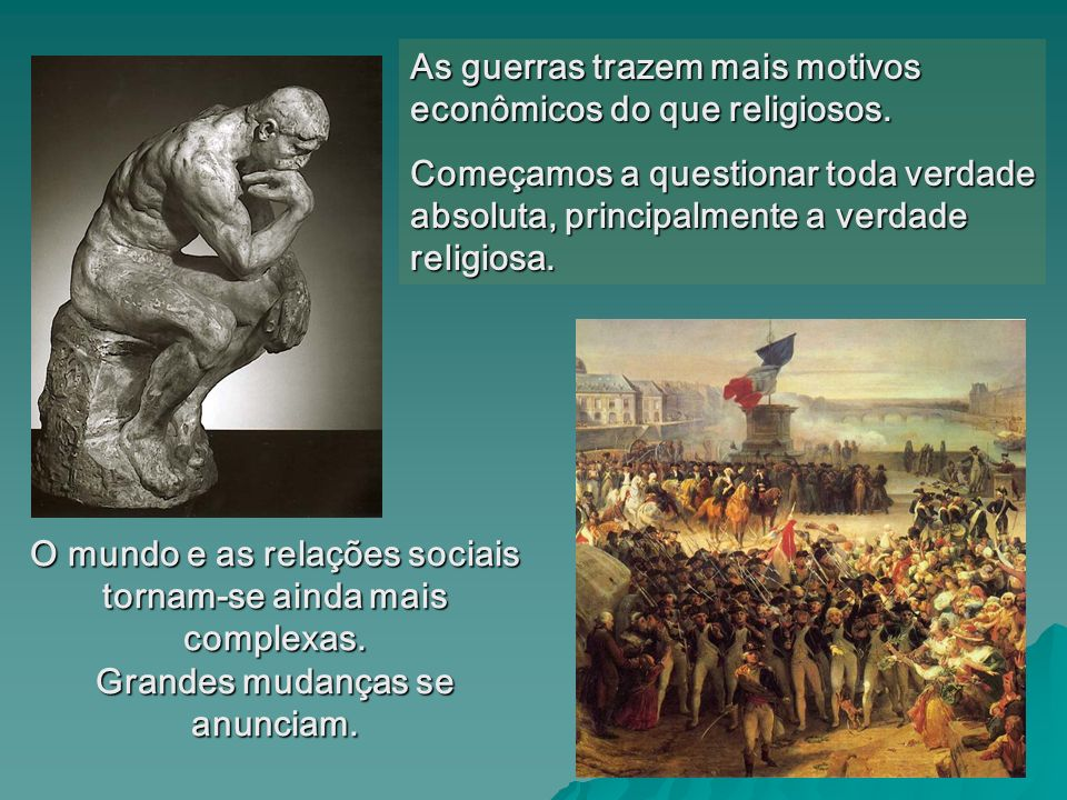 As guerras trazem mais motivos econômicos do que religiosos. Começamos a questionar toda verdade absoluta, principalmente a verdade religiosa. O mundo