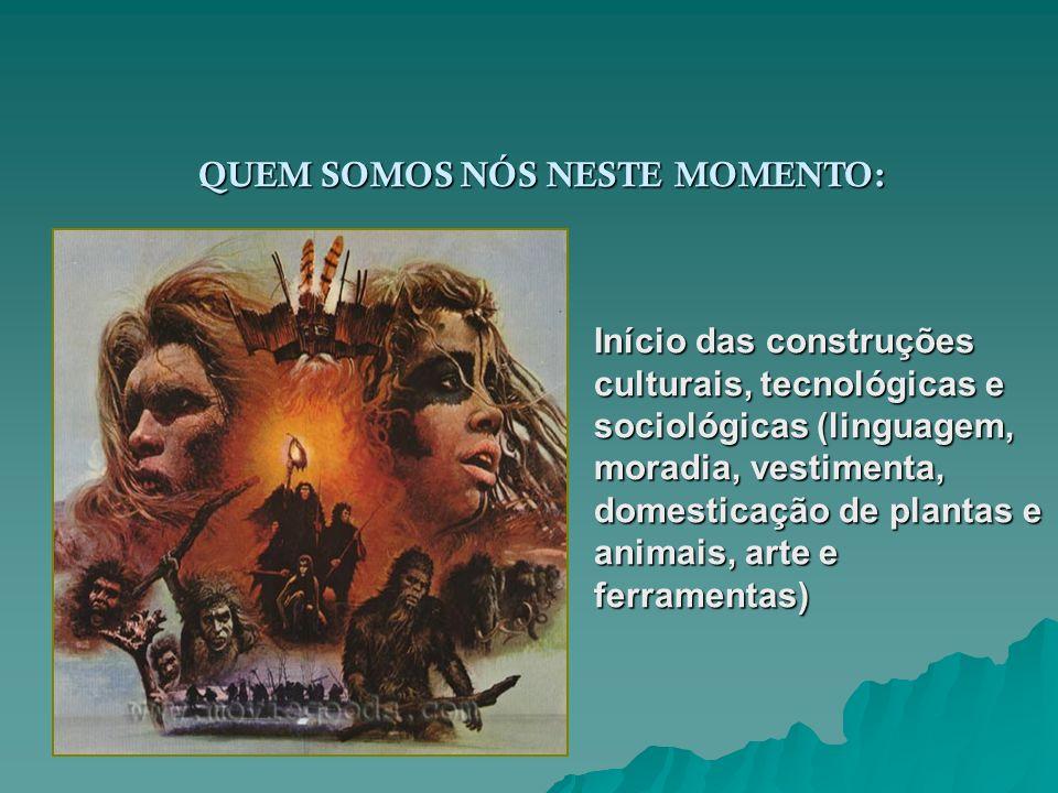 QUEM SOMOS NÓS NESTE MOMENTO: Início das construções culturais, tecnológicas e sociológicas (linguagem, moradia, vestimenta, domesticação de plantas e