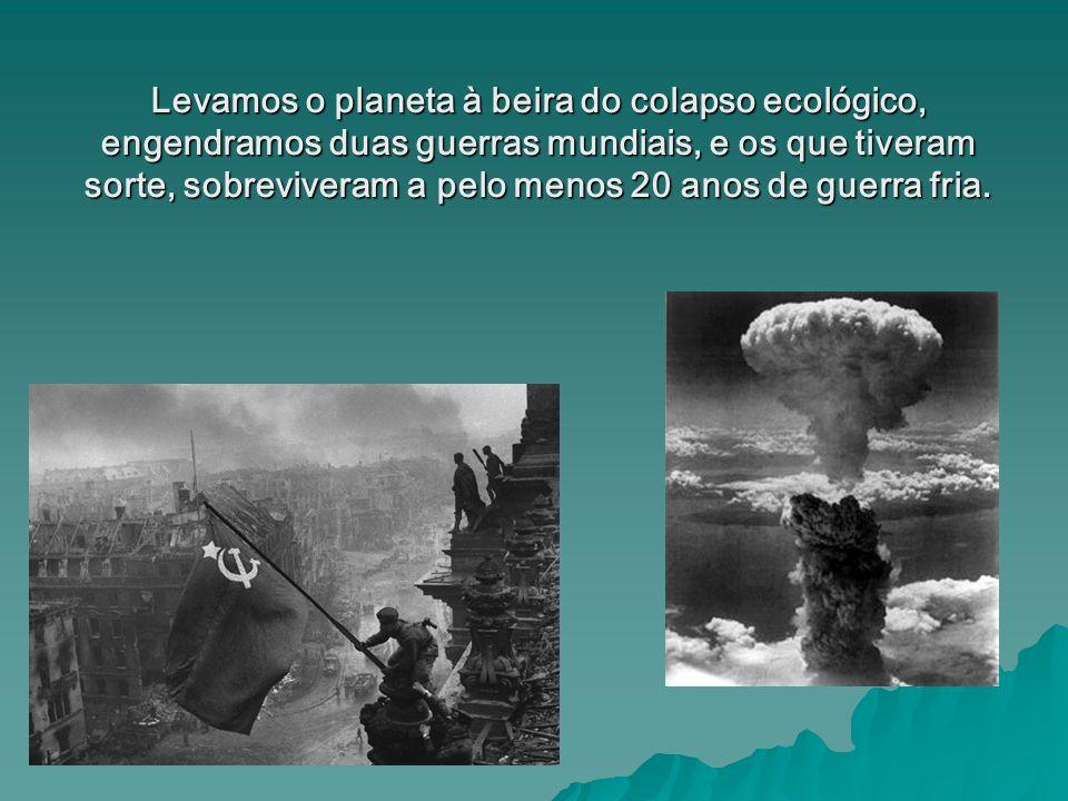 Levamos o planeta à beira do colapso ecológico, engendramos duas guerras mundiais, e os que tiveram sorte, sobreviveram a pelo menos 20 anos de guerra