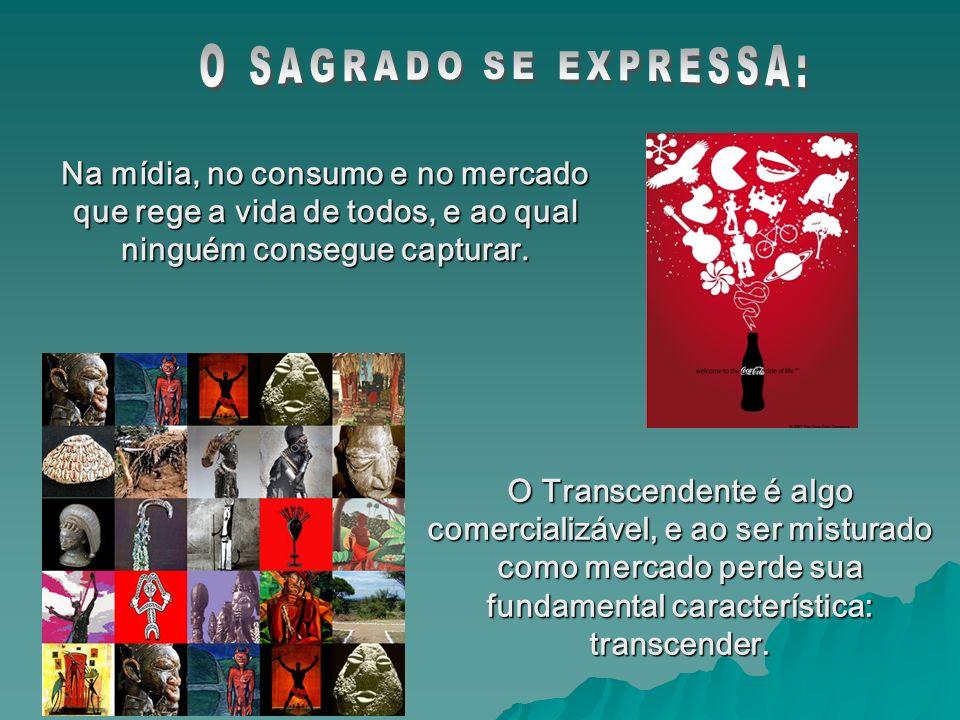 O Transcendente é algo comercializável, e ao ser misturado como mercado perde sua fundamental característica: transcender.