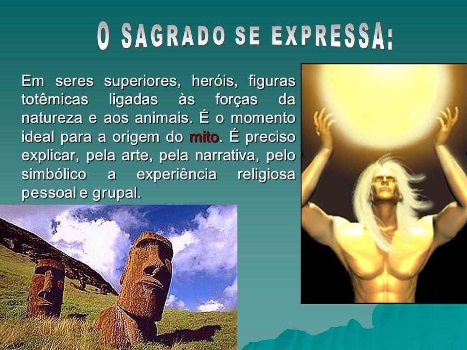 Em seres superiores, heróis, figuras totêmicas ligadas às forças da natureza e aos animais. É o momento ideal para a origem do mito. É preciso explica