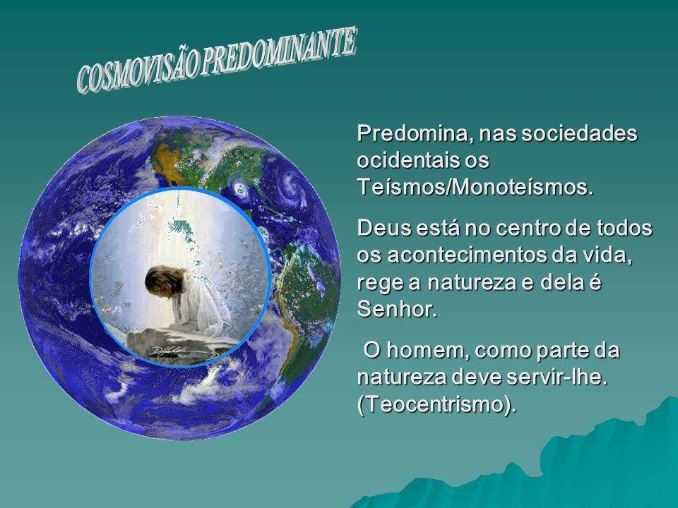 Predomina, nas sociedades ocidentais os Teísmos/Monoteísmos. Deus está no centro de todos os acontecimentos da vida, rege a natureza e dela é Senhor.