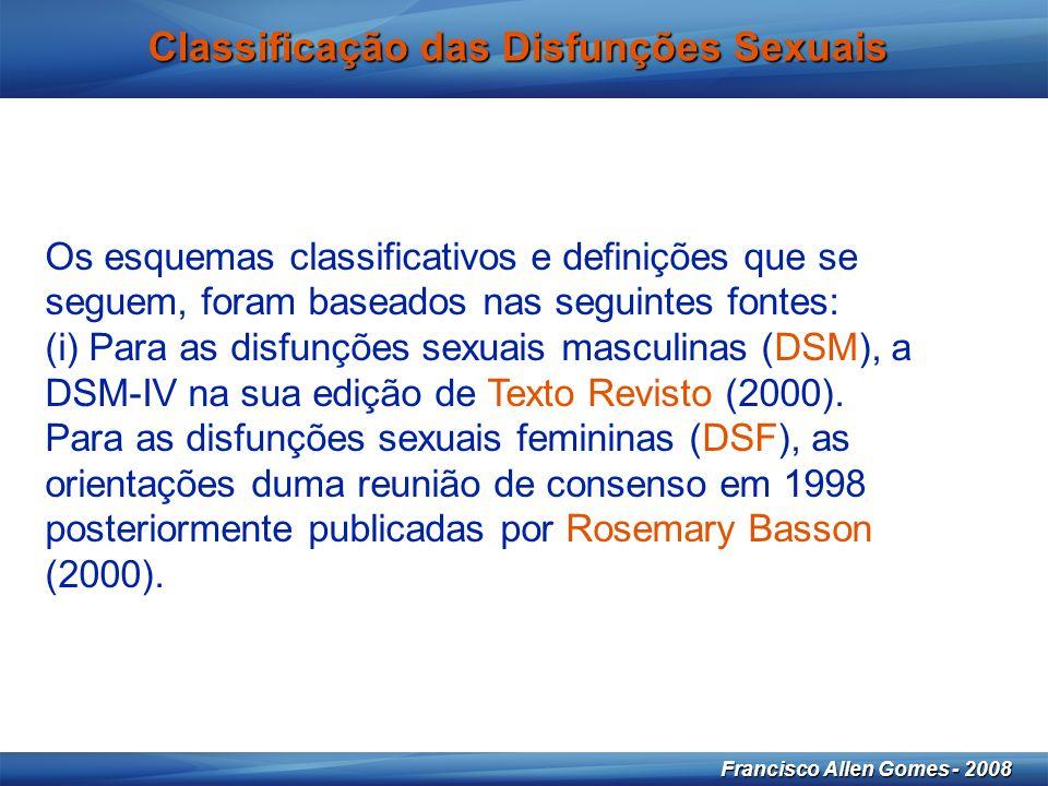 10 Francisco Allen Gomes - 2008 Classificação das Disfunções Sexuais Os esquemas classificativos e definições que se seguem, foram baseados nas seguintes fontes: (i) Para as disfunções sexuais masculinas (DSM), a DSM-IV na sua edição de Texto Revisto (2000).