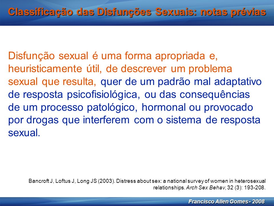 11 Francisco Allen Gomes - 2008 Classificação das Disfunções Sexuais: notas prévias Bancroft J, Loftus J, Long JS (2003).